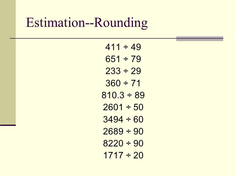 Estimation--Rounding 411 ÷ 49 651 ÷ 79 233 ÷ 29 360 ÷ 71 810.3 ÷ 89 2601 ÷ 50 3494 ÷ 60 2689 ÷ 90 8220 ÷ 90 1717 ÷ 20