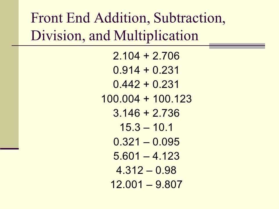 Front End Addition, Subtraction, Division, and Multiplication 2.104 + 2.706 0.914 + 0.231 0.442 + 0.231 100.004 + 100.123 3.146 + 2.736 15.3 – 10.1 0.321 – 0.095 5.601 – 4.123 4.312 – 0.98 12.001 – 9.807