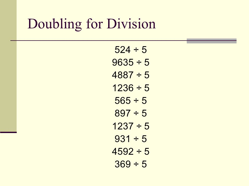Doubling for Division 524 ÷ 5 9635 ÷ 5 4887 ÷ 5 1236 ÷ 5 565 ÷ 5 897 ÷ 5 1237 ÷ 5 931 ÷ 5 4592 ÷ 5 369 ÷ 5