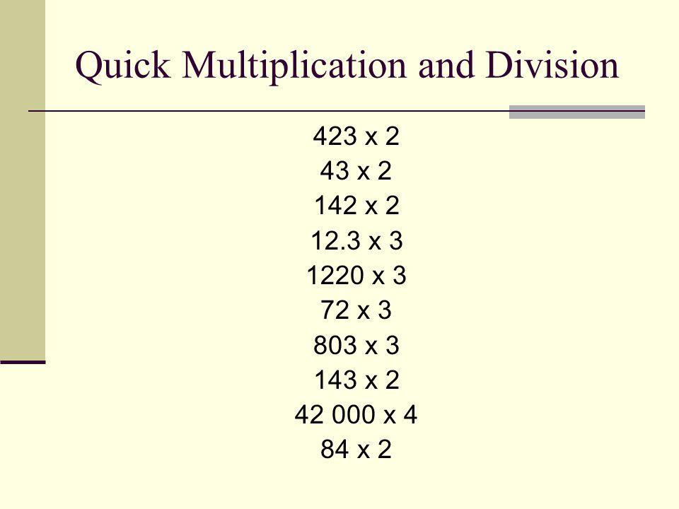 Quick Multiplication and Division 423 x 2 43 x 2 142 x 2 12.3 x 3 1220 x 3 72 x 3 803 x 3 143 x 2 42 000 x 4 84 x 2