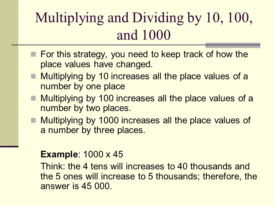 Multiplying and Dividing by 10, 100, and 1000 For this strategy, you need to keep track of how the place values have changed.
