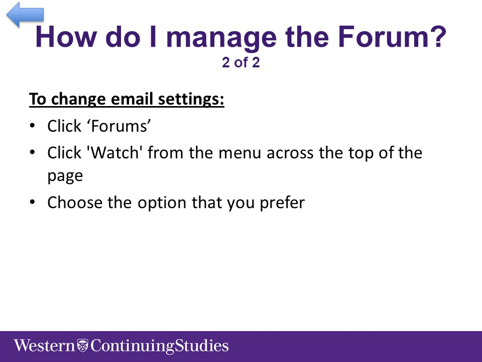 How do I manage the Forum? 2 of 2 To change email settings: Click 'Forums' Click 'Watch' from the menu across the top of the page Choose the option th