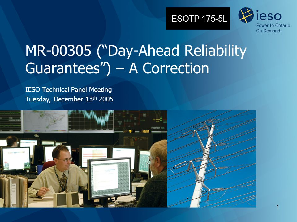 "1 MR-00305 (""Day-Ahead Reliability Guarantees"") – A Correction IESO Technical Panel Meeting Tuesday, December 13 th 2005 IESOTP 175-5L"