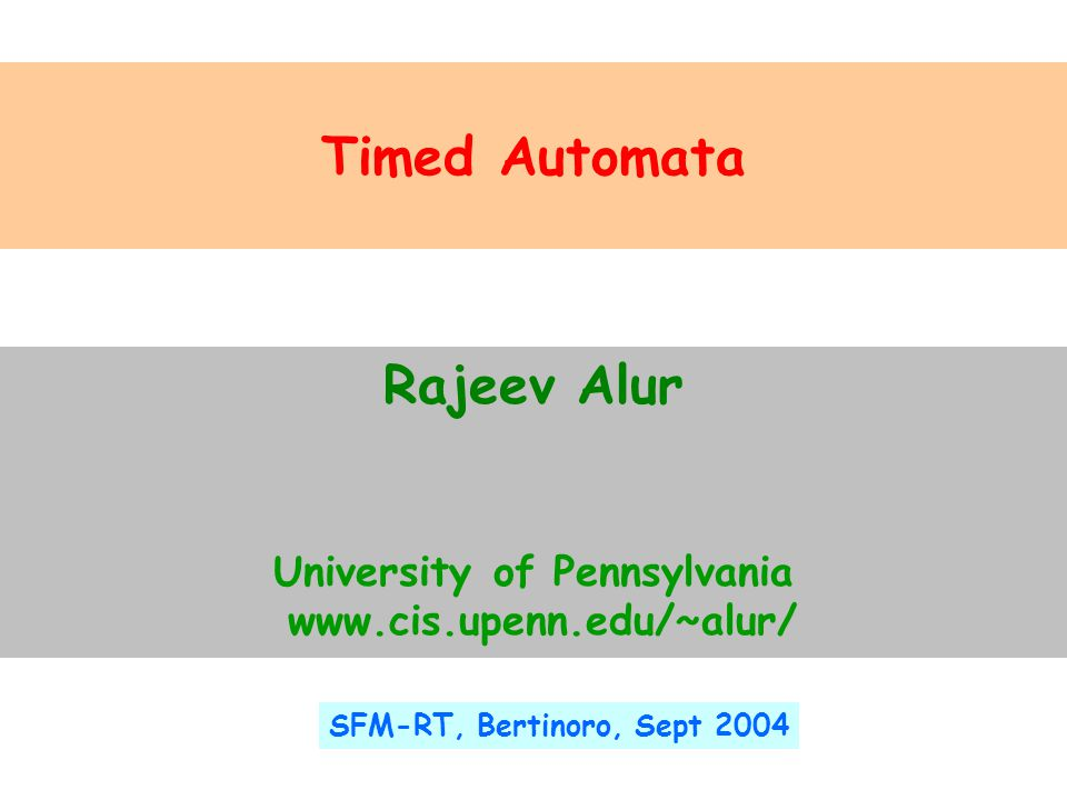 Timed Automata Rajeev Alur University of Pennsylvania www.cis.upenn.edu/~alur/ SFM-RT, Bertinoro, Sept 2004