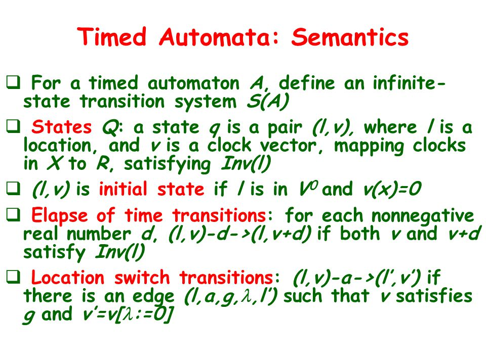 Timed Automata: Semantics  For a timed automaton A, define an infinite- state transition system S(A)  States Q: a state q is a pair (l,v), where l is a location, and v is a clock vector, mapping clocks in X to R, satisfying Inv(l)  (l,v) is initial state if l is in V 0 and v(x)=0  Elapse of time transitions: for each nonnegative real number d, (l,v)-d->(l,v+d) if both v and v+d satisfy Inv(l)  Location switch transitions: (l,v)-a->(l',v') if there is an edge (l,a,g,,l') such that v satisfies g and v'=v[ :=0]