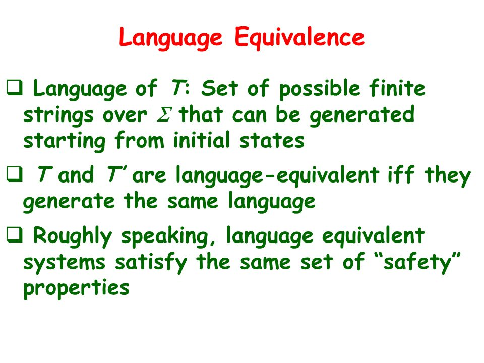 Language Equivalence  Language of T: Set of possible finite strings over  that can be generated starting from initial states  T and T' are language-equivalent iff they generate the same language  Roughly speaking, language equivalent systems satisfy the same set of safety properties