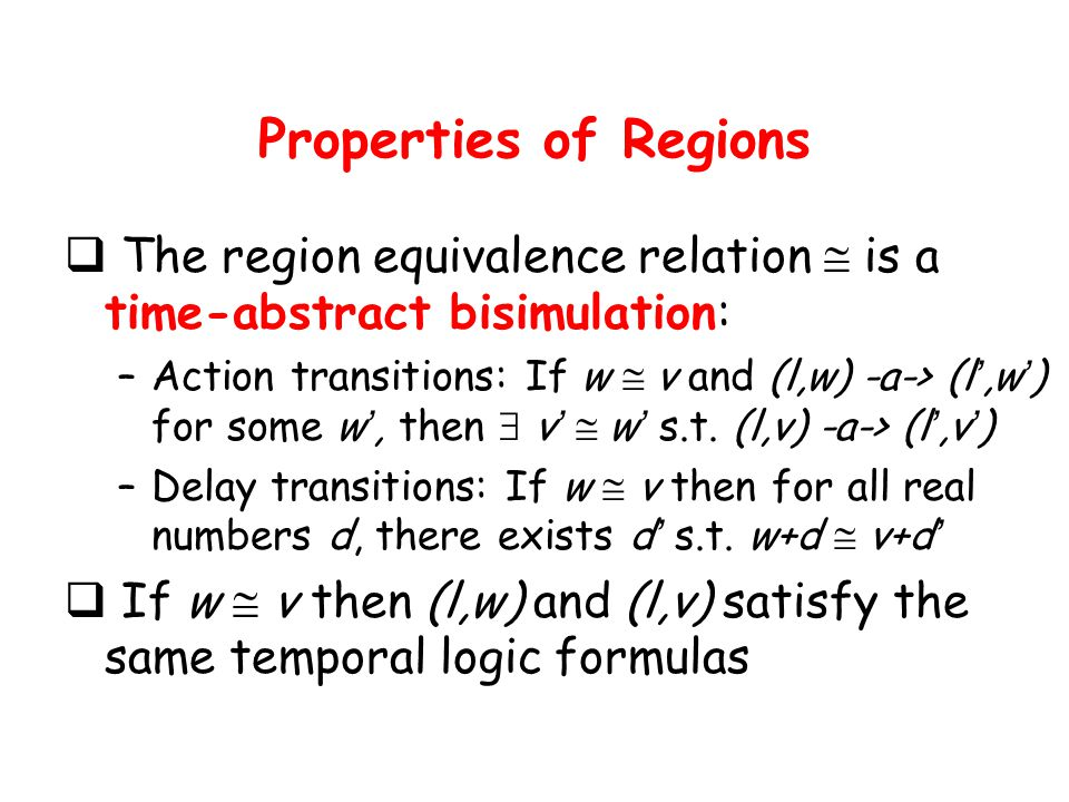 Properties of Regions  The region equivalence relation  is a time-abstract bisimulation: –Action transitions: If w  v and (l,w) -a-> (l ',w ' ) for some w ', then  v '  w ' s.t.