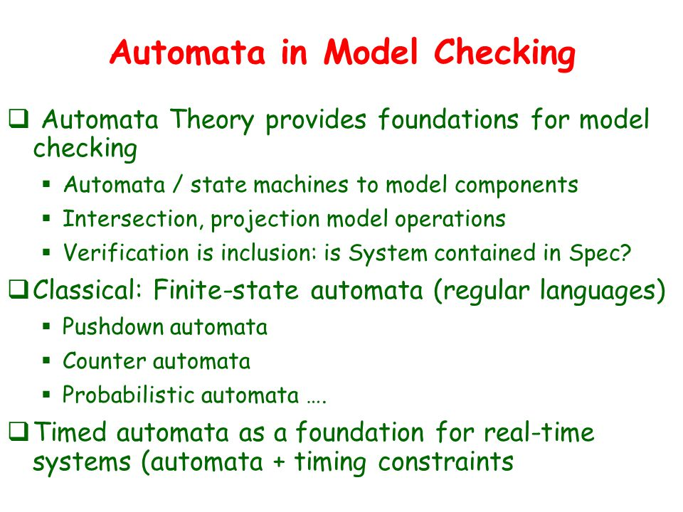 Automata in Model Checking  Automata Theory provides foundations for model checking  Automata / state machines to model components  Intersection, projection model operations  Verification is inclusion: is System contained in Spec.
