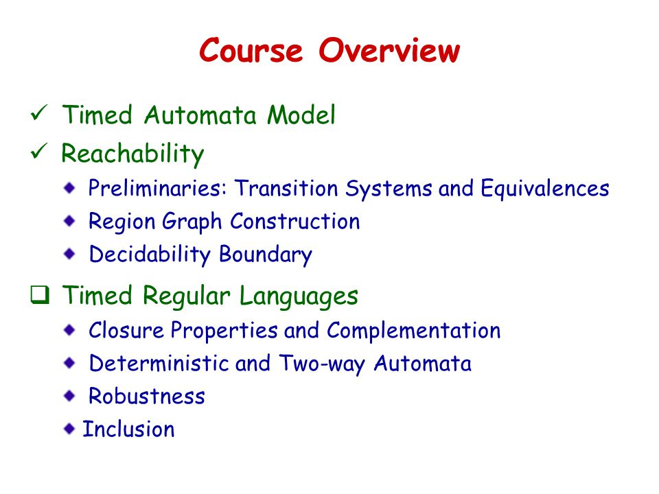 Course Overview Timed Automata Model Reachability Preliminaries: Transition Systems and Equivalences Region Graph Construction Decidability Boundary  Timed Regular Languages Closure Properties and Complementation Deterministic and Two-way Automata Robustness Inclusion