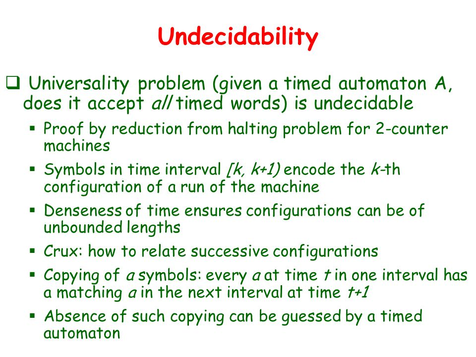 Undecidability  Universality problem (given a timed automaton A, does it accept all timed words) is undecidable  Proof by reduction from halting problem for 2-counter machines  Symbols in time interval [k, k+1) encode the k-th configuration of a run of the machine  Denseness of time ensures configurations can be of unbounded lengths  Crux: how to relate successive configurations  Copying of a symbols: every a at time t in one interval has a matching a in the next interval at time t+1  Absence of such copying can be guessed by a timed automaton