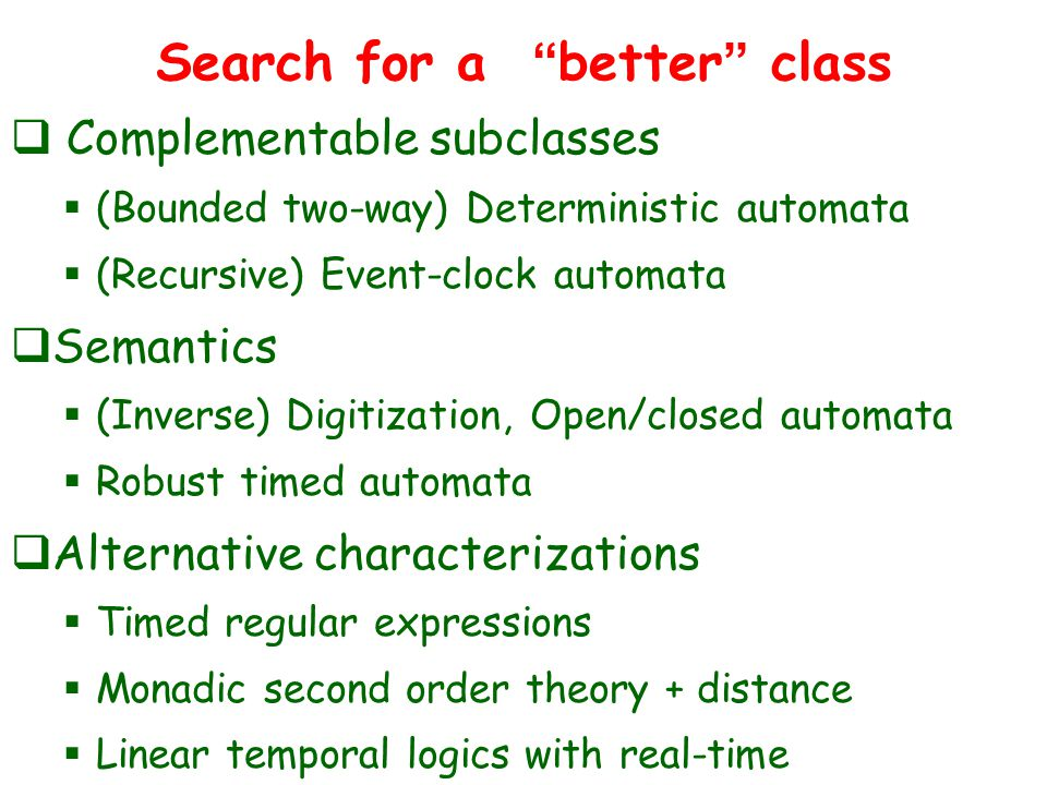 Search for a better class  Complementable subclasses  (Bounded two-way) Deterministic automata  (Recursive) Event-clock automata  Semantics  (Inverse) Digitization, Open/closed automata  Robust timed automata  Alternative characterizations  Timed regular expressions  Monadic second order theory + distance  Linear temporal logics with real-time