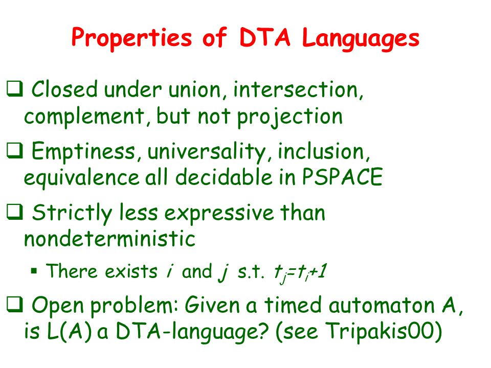 Properties of DTA Languages  Closed under union, intersection, complement, but not projection  Emptiness, universality, inclusion, equivalence all decidable in PSPACE  Strictly less expressive than nondeterministic  There exists i and j s.t.