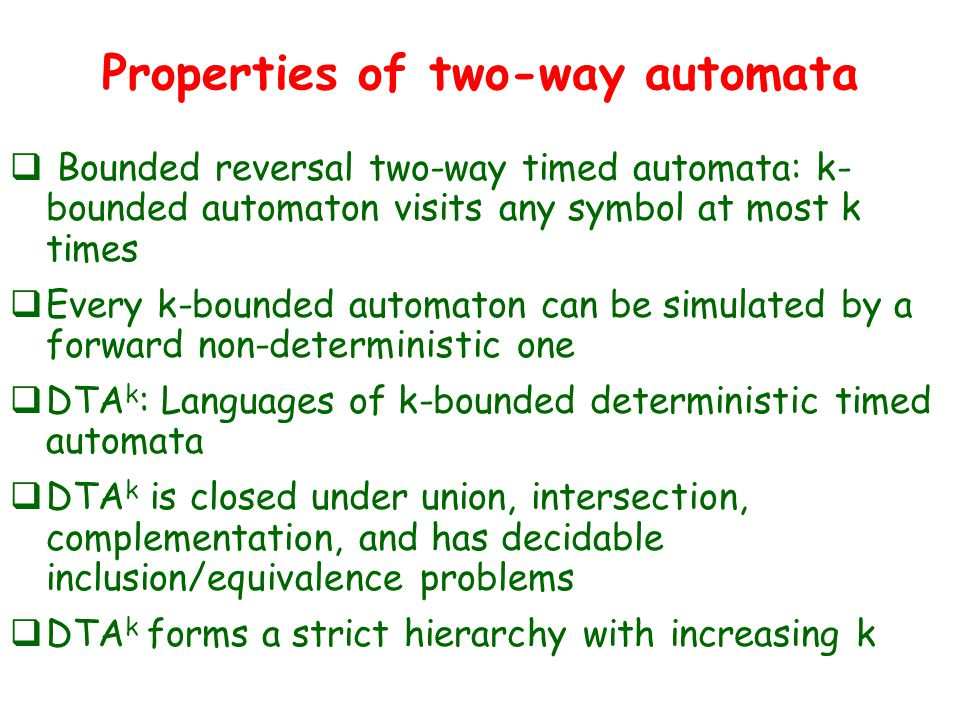 Properties of two-way automata  Bounded reversal two-way timed automata: k- bounded automaton visits any symbol at most k times  Every k-bounded automaton can be simulated by a forward non-deterministic one  DTA k : Languages of k-bounded deterministic timed automata  DTA k is closed under union, intersection, complementation, and has decidable inclusion/equivalence problems  DTA k forms a strict hierarchy with increasing k