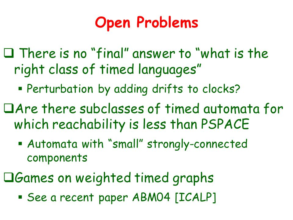 Open Problems  There is no final answer to what is the right class of timed languages  Perturbation by adding drifts to clocks.