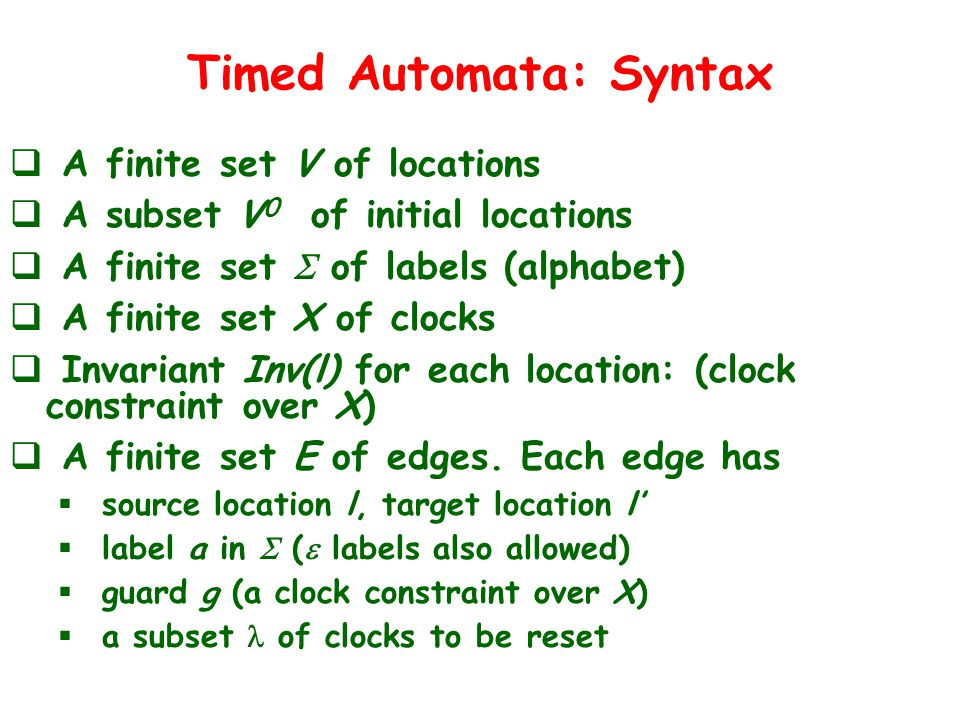 Timed Automata: Syntax  A finite set V of locations  A subset V 0 of initial locations  A finite set  of labels (alphabet)  A finite set X of clocks  Invariant Inv(l) for each location: (clock constraint over X)  A finite set E of edges.