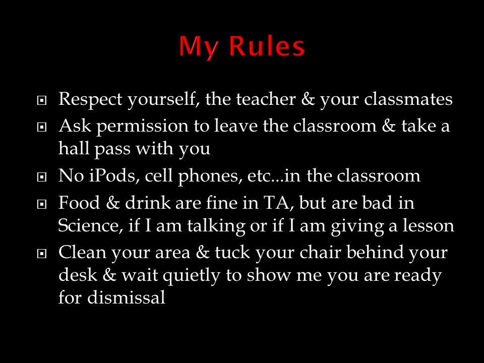  Respect yourself, the teacher & your classmates  Ask permission to leave the classroom & take a hall pass with you  No iPods, cell phones, etc...in the classroom  Food & drink are fine in TA, but are bad in Science, if I am talking or if I am giving a lesson  Clean your area & tuck your chair behind your desk & wait quietly to show me you are ready for dismissal
