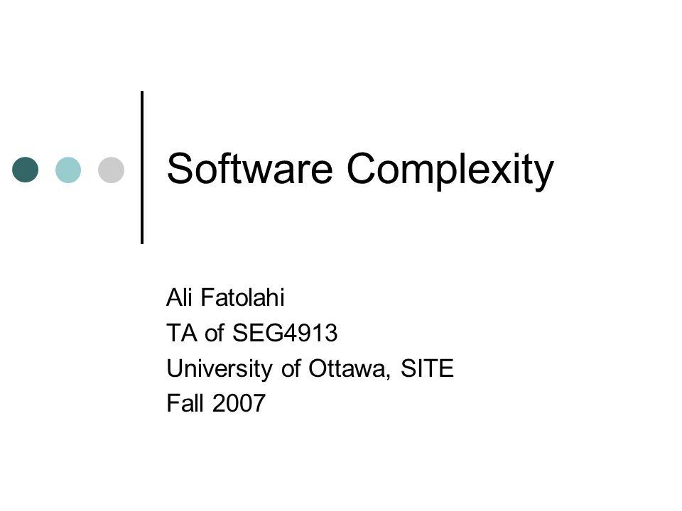 Software Complexity Ali Fatolahi TA of SEG4913 University of Ottawa, SITE Fall 2007