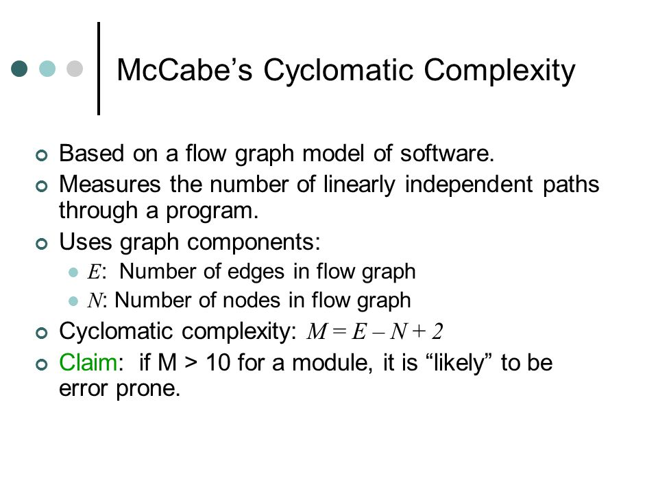 McCabe's Cyclomatic Complexity Based on a flow graph model of software.