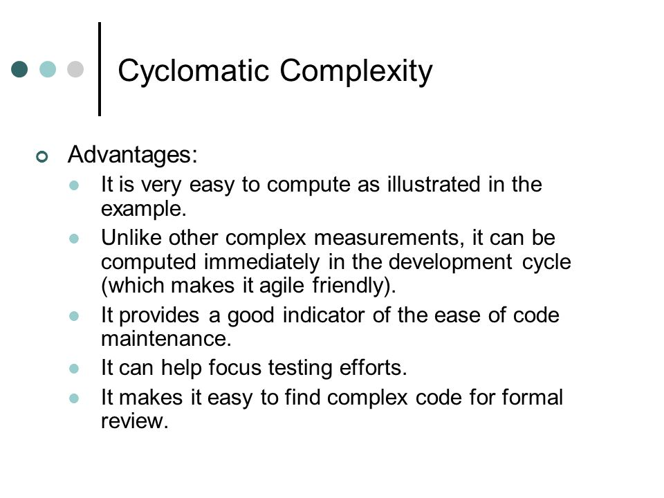Cyclomatic Complexity Advantages: It is very easy to compute as illustrated in the example.