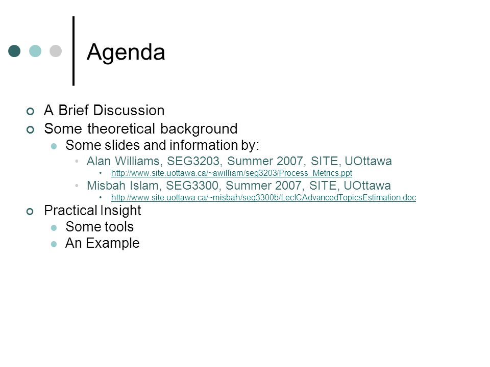 Agenda A Brief Discussion Some theoretical background Some slides and information by: Alan Williams, SEG3203, Summer 2007, SITE, UOttawa http://www.site.uottawa.ca/~awilliam/seg3203/Process_Metrics.ppt Misbah Islam, SEG3300, Summer 2007, SITE, UOttawa http://www.site.uottawa.ca/~misbah/seg3300b/LecICAdvancedTopicsEstimation.doc Practical Insight Some tools An Example