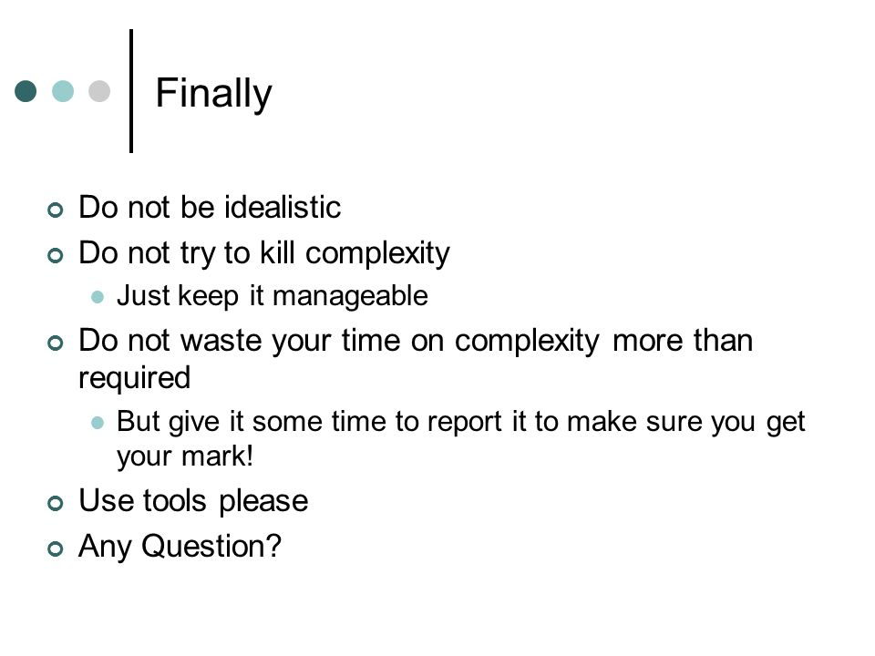 Finally Do not be idealistic Do not try to kill complexity Just keep it manageable Do not waste your time on complexity more than required But give it some time to report it to make sure you get your mark.