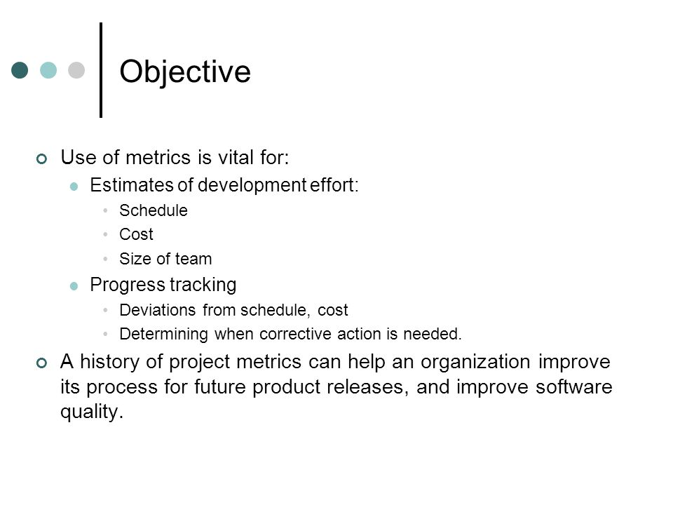Objective Use of metrics is vital for: Estimates of development effort: Schedule Cost Size of team Progress tracking Deviations from schedule, cost Determining when corrective action is needed.