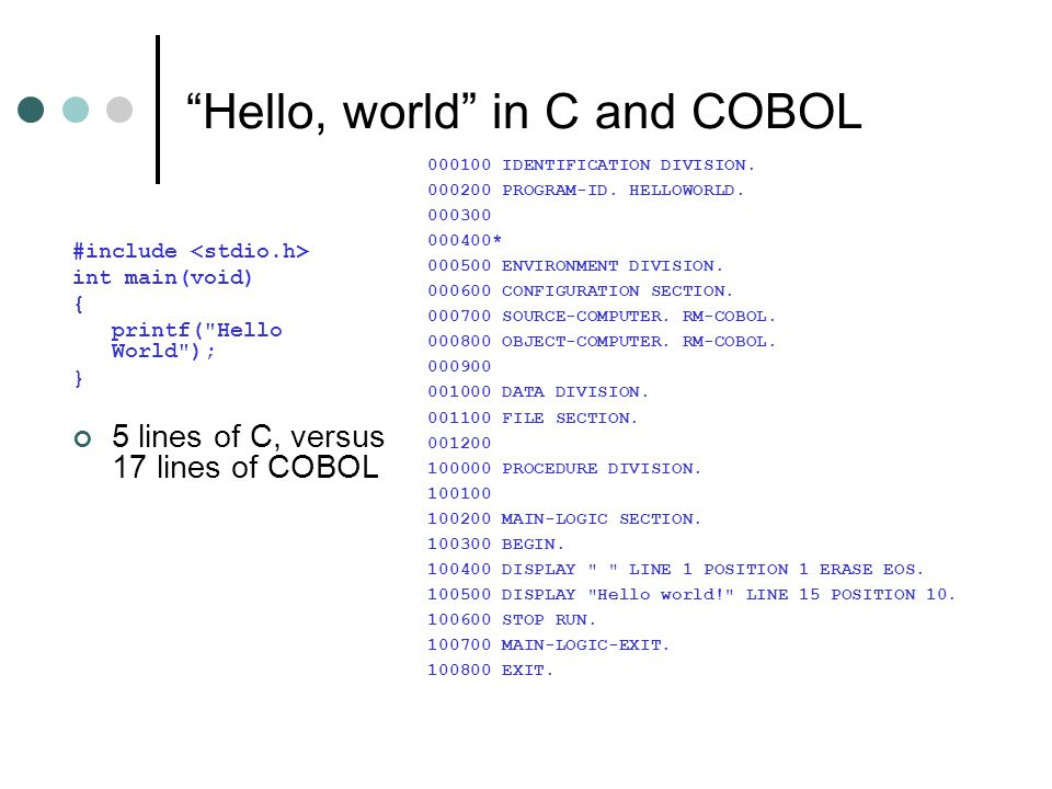 Hello, world in C and COBOL #include int main(void) { printf( Hello World ); } 5 lines of C, versus 17 lines of COBOL 000100 IDENTIFICATION DIVISION.