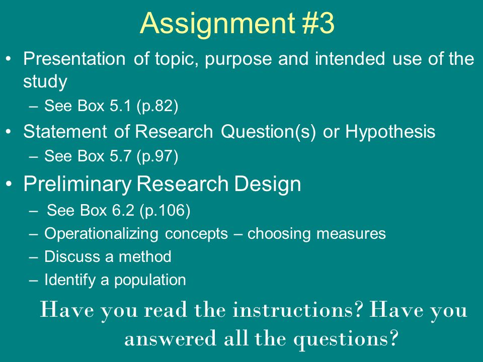 Assignment #3 Presentation of topic, purpose and intended use of the study –See Box 5.1 (p.82) Statement of Research Question(s) or Hypothesis –See Bo