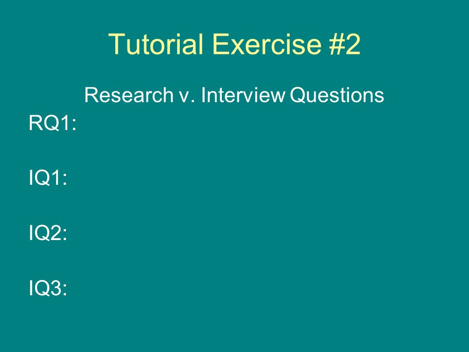 Tutorial Exercise #2 Research v. Interview Questions RQ1: IQ1: IQ2: IQ3: