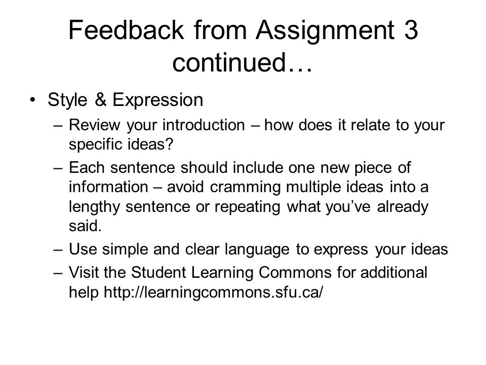 Feedback from Assignment 3 continued… Style & Expression –Review your introduction – how does it relate to your specific ideas? –Each sentence should