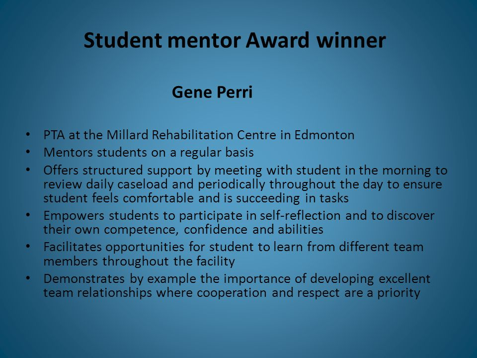 Student mentor Award winner PTA at the Millard Rehabilitation Centre in Edmonton Mentors students on a regular basis Offers structured support by meet