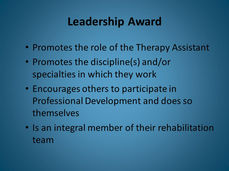 Leadership Award Promotes the role of the Therapy Assistant Promotes the discipline(s) and/or specialties in which they work Encourages others to part