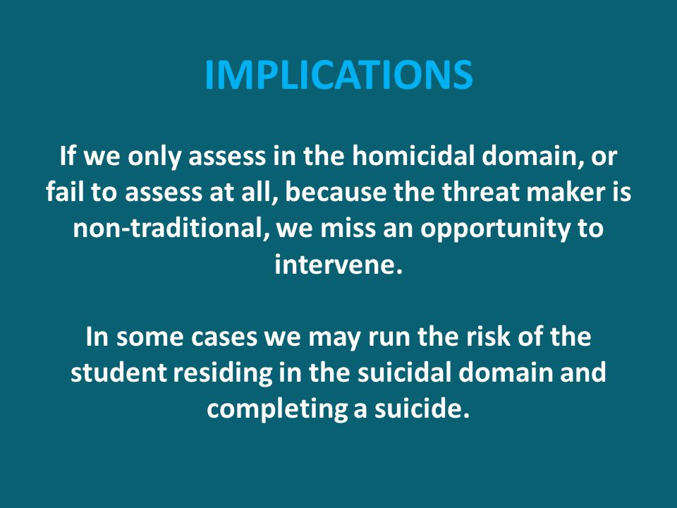IMPLICATIONS If we only assess in the homicidal domain, or fail to assess at all, because the threat maker is non-traditional, we miss an opportunity