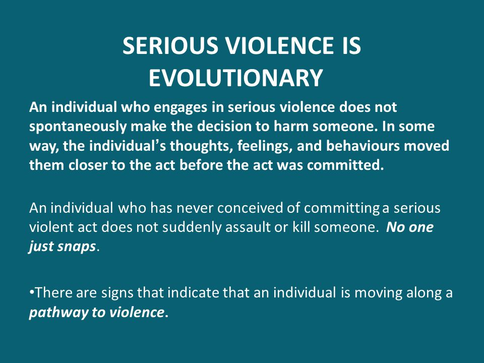 SERIOUS VIOLENCE IS EVOLUTIONARY An individual who engages in serious violence does not spontaneously make the decision to harm someone. In some way,