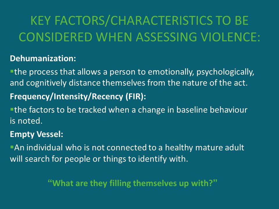 KEY FACTORS/CHARACTERISTICS TO BE CONSIDERED WHEN ASSESSING VIOLENCE: Dehumanization:  the process that allows a person to emotionally, psychological