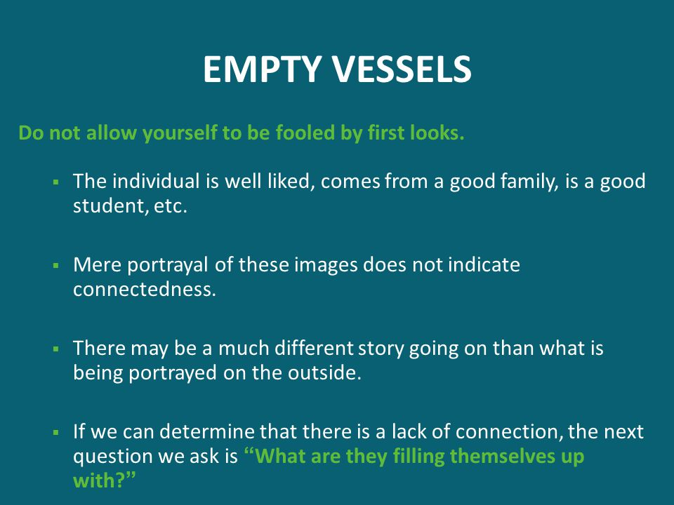EMPTY VESSELS Do not allow yourself to be fooled by first looks.  The individual is well liked, comes from a good family, is a good student, etc.  M