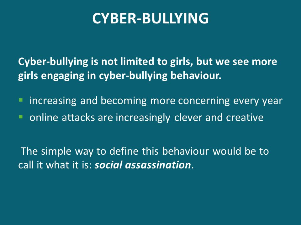 CYBER-BULLYING Cyber-bullying is not limited to girls, but we see more girls engaging in cyber-bullying behaviour.  increasing and becoming more conc