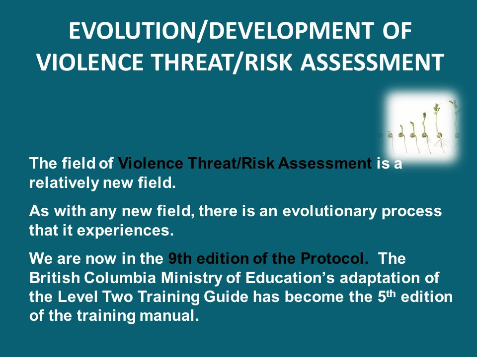 The field of Violence Threat/Risk Assessment is a relatively new field. As with any new field, there is an evolutionary process that it experiences. W
