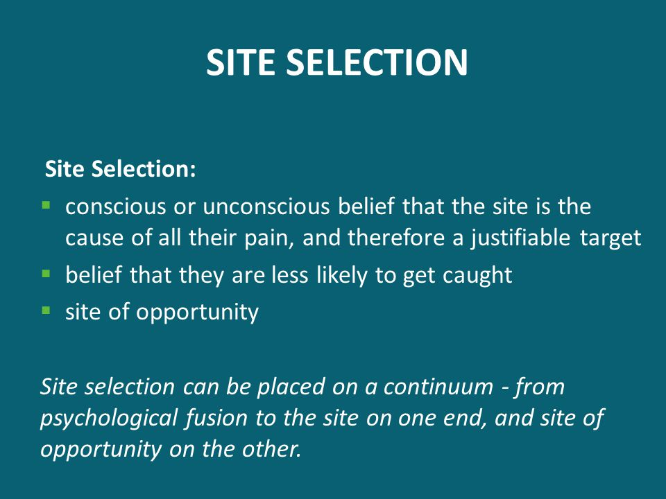 SITE SELECTION Site Selection:  conscious or unconscious belief that the site is the cause of all their pain, and therefore a justifiable target  be