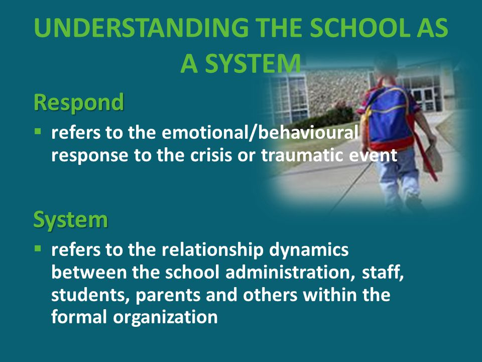 UNDERSTANDING THE SCHOOL AS A SYSTEM Respond  refers to the emotional/behavioural response to the crisis or traumatic eventSystem  refers to the rel