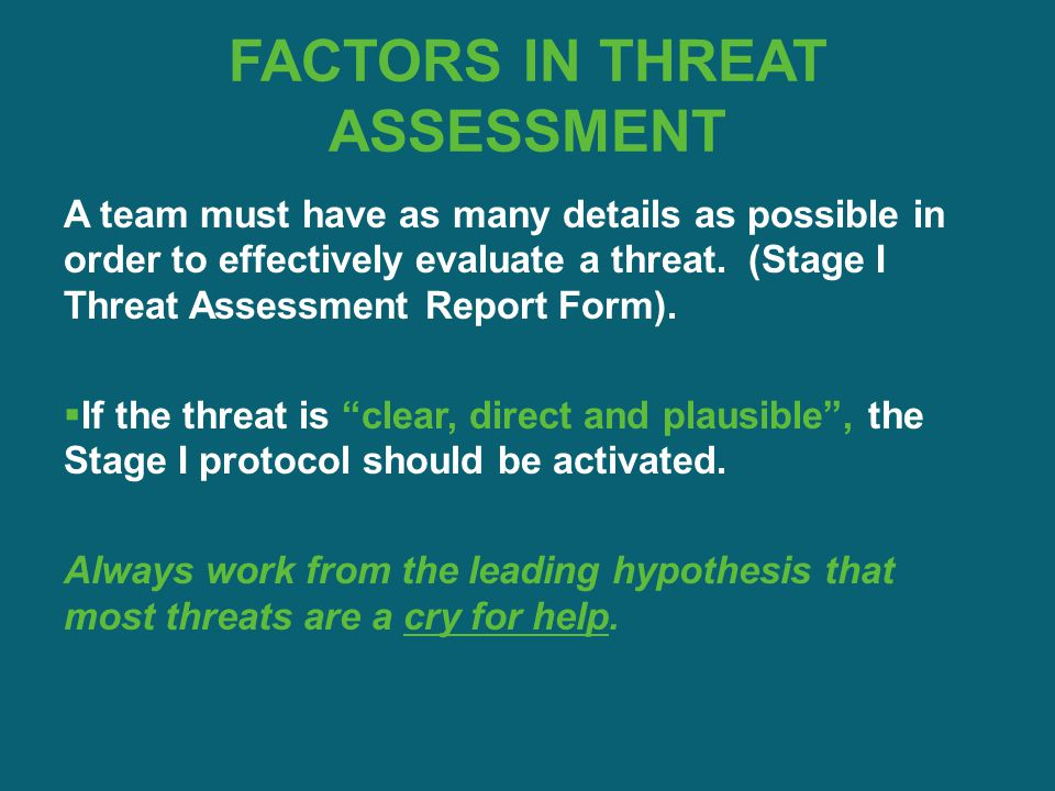 FACTORS IN THREAT ASSESSMENT A team must have as many details as possible in order to effectively evaluate a threat. (Stage I Threat Assessment Report