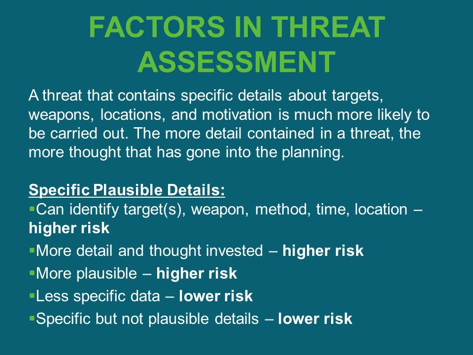 FACTORS IN THREAT ASSESSMENT A threat that contains specific details about targets, weapons, locations, and motivation is much more likely to be carri