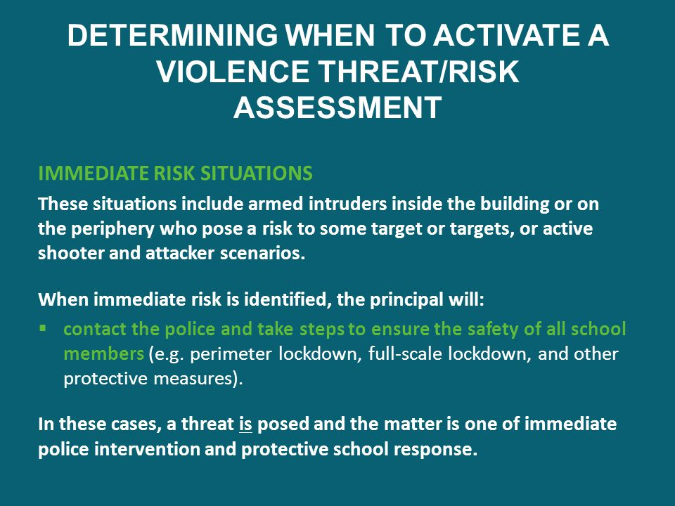 DETERMINING WHEN TO ACTIVATE A VIOLENCE THREAT/RISK ASSESSMENT IMMEDIATE RISK SITUATIONS These situations include armed intruders inside the building