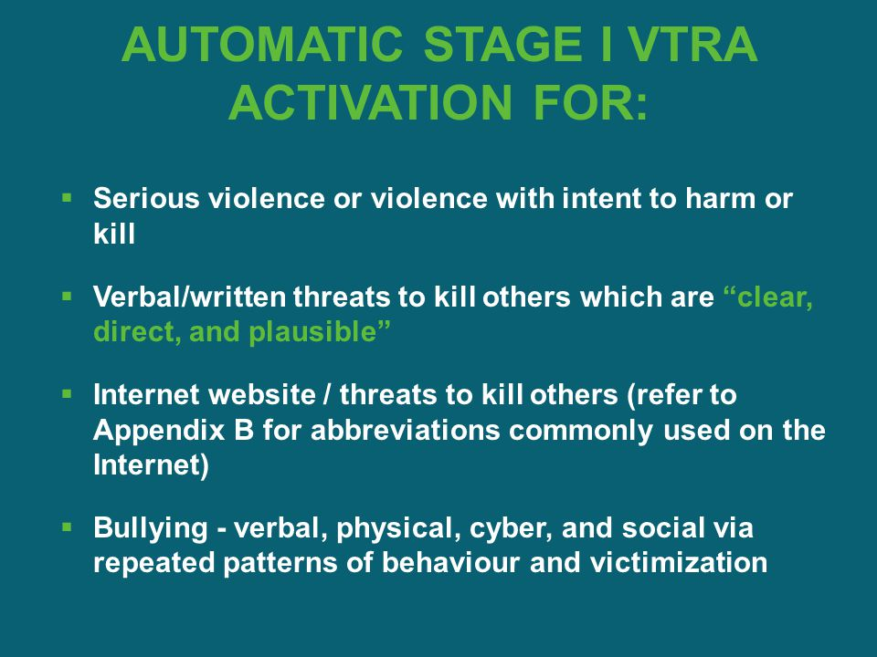 "AUTOMATIC STAGE I VTRA ACTIVATION FOR:  Serious violence or violence with intent to harm or kill  Verbal/written threats to kill others which are ""c"