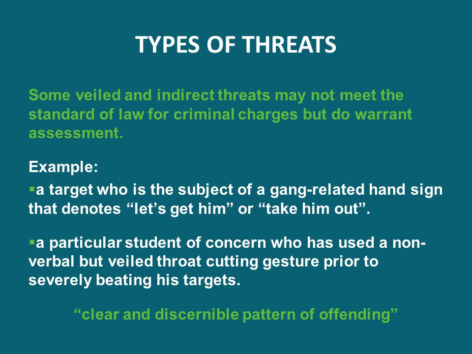 TYPES OF THREATS Some veiled and indirect threats may not meet the standard of law for criminal charges but do warrant assessment. Example:  a target