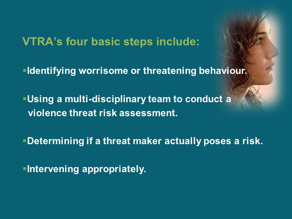 VTRA's four basic steps include:  Identifying worrisome or threatening behaviour.  Using a multi-disciplinary team to conduct a violence threat risk