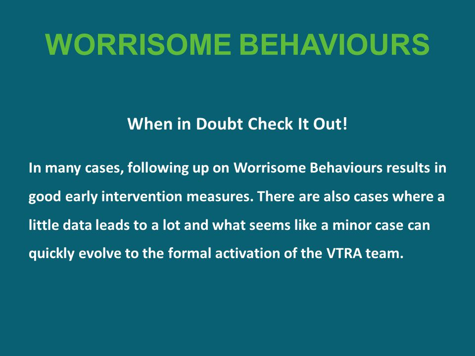 WORRISOME BEHAVIOURS When in Doubt Check It Out! In many cases, following up on Worrisome Behaviours results in good early intervention measures. Ther