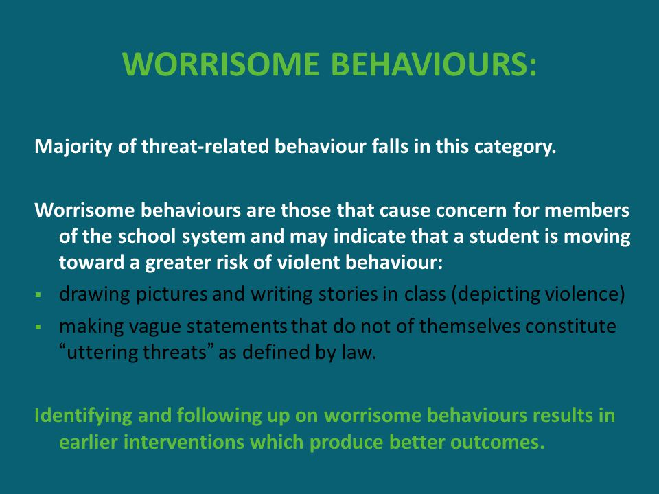 WORRISOME BEHAVIOURS: Majority of threat-related behaviour falls in this category. Worrisome behaviours are those that cause concern for members of th