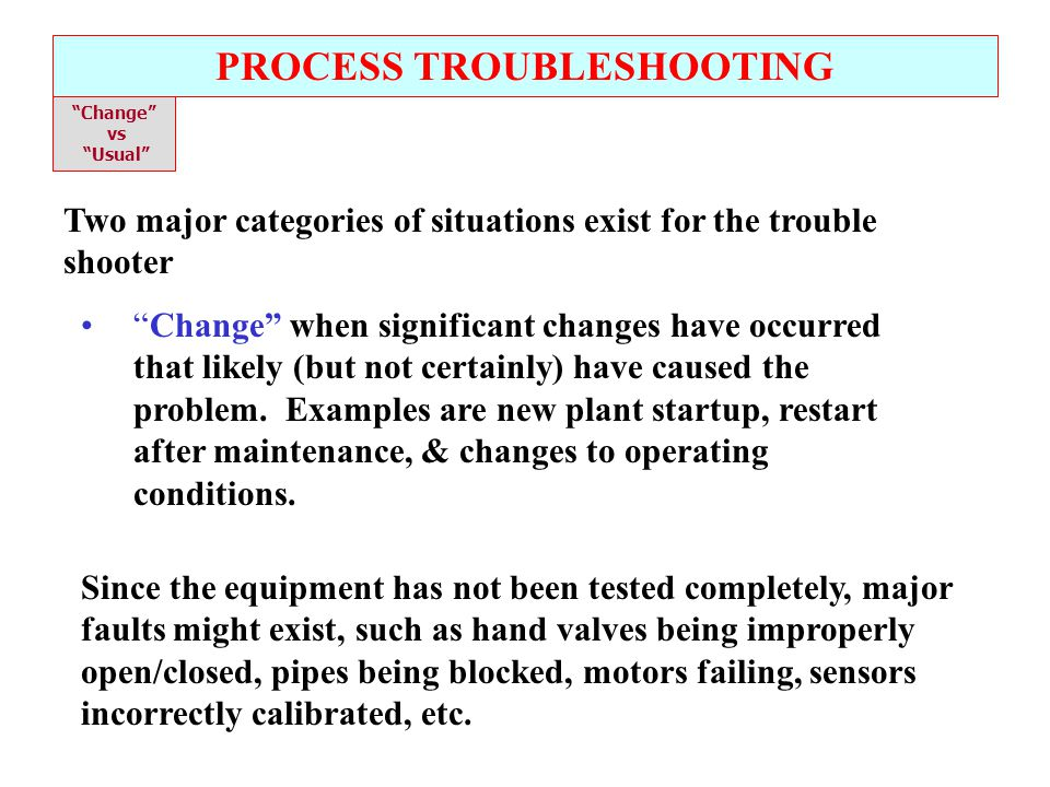 PROCESS TROUBLESHOOTING Change vs Usual Two major categories of situations exist for the trouble shooter Usual when no significant, obvious change has occurred.