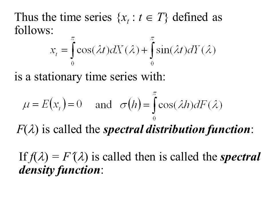 Thus the time series {x t : t  T} defined as follows: is a stationary time series with: F( ) is called the spectral distribution function: If f( ) = F ˊ ( ) is called then is called the spectral density function: